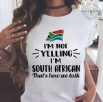Im not yelling im south african that's how we talk t shirt hoodie sweater