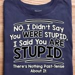 No I Didn't Say You Were Stupid I Said You Are Stuped t shirt hoodie sweater