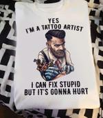 Yes I'm A Tattoo Artist I Can Fix Stupid But It's Gonna Hurt t shirt hoodie sweater