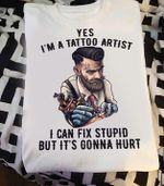 Yes im a tattoo artist i can fix stupid but it's gonna hurt t shirt hoodie sweater