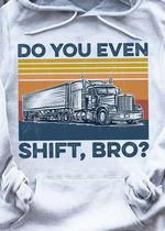 Truck Do You Even Shift Bro ? t shirt hoodie sweater