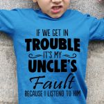 If we get in trouble it's my uncle's fault because i listened to him funny t shirt hoodie sweater