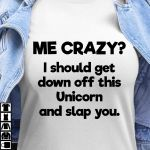 Me crazy i should get down off this unicorn and slap you t shirt hoodie sweater
