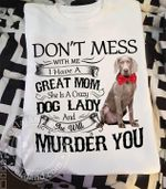 Weimaraner don't mess with me i have great mom she is crazy dog lady she will murder you t shirt hoodie sweater