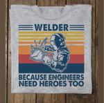 Welder Because Engineers Need Heroes Too t shirt hoodie sweater