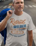 Retired welder just like a regular welder only way happier t shirt hoodie sweater