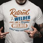 retired welder just like a regular welder only way happier t shirt hoodie sweater