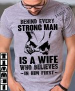 Behind every strong man is a wife who belives in him first t shirt hoodie sweater