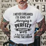I never dreamed i'd end up marrying a perfect awesome wife but here i am living the dream t shirt hoodie sweater