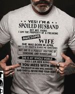 yes im a spoiled husband but not yours i am the property of a freaking awesome wife she was born in april t shirt hoodie sweater