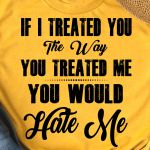 If i treated you the way you treated me you would hate me funny t shirt hoodie sweater