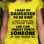 I want my daughter to be kind i also want her to know that she can throat someone if she needs to t shirt hoodie sweater