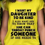 I want my daughter to be kind i also want her to know that she can throat someone if she needs to funny t shirt hoodie sweater
