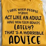 I hate when people say act like an adult have you seen adults lately that's a horrible advice funny t shirt hoodie sweater