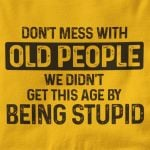 Dont mess with old people we didnt get this age by being stupid funny t shirt hoodie sweater
