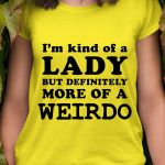 Im kind of a lady but definitely more of a weirdo funny t shirt hoodie sweater