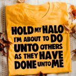 Hold my halo im about to do unto others as they have done unto me t shirt hoodie sweater