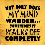 Original not only does my mind wander sometimes it walk off completly t shirt hoodie sweater