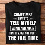 Sometimes i have to tell myself again again that its just not worth the jail time gift t shirt hoodie sweater