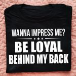 Wanna impress me be loyal behind my back birthday gift t shirt hoodie sweater