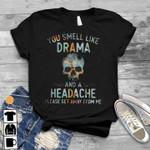 Skull you smell like drama and a headache please get away from me birthday gift t shirt hoodie sweater