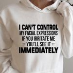 I cant control my facial expressions if you irritate me you'll see it immediately gift t shirt hoodie sweater