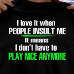 I love it when people insult me it means i don't have to play nice anymore birthday gift t shirt hoodie sweater