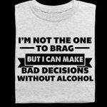 I'm not the one who brag but i can make bad decisions without alcohol birthday gift t shirt hoodie sweater