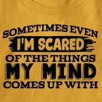 Sometimes even i am scared of the things my mind comes up with birthday gift t shirt hoodie sweater