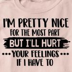 I'm pretty nice for the most part but i'll hurt your feelings if i have to birthday gift t shirt hoodie sweater