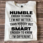 Humble enough to know im not better than no body but smart enough to know im different t shirt hoodie sweater