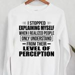 I stopped explaining myself when i realized people only understand from their level if preception t shirt hoodie sweater