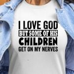 I love god but some of his children get on my nerves birthday gift t shirt hoodie sweater