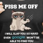 Cat piss me off i will slap you so hard even google won't be able to find you shirt