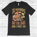 The Mushrooms Are Calling And I Must Go  Graphic Unisex T Shirt, Sweatshirt, Hoodie Size S - 5XL
