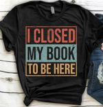 I closed my book to be here for book lover t shirt hoodie sweater sweater
