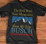 The hell with your mountains show me your busch beer for beer lover t shirt hoodie sweater sweater