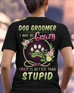 Dog groomer i may be crazy but crazy is better than stupid funny t shirt hoodie sweater sweater