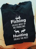 Fishing solves most of my problems hunting solves the rest t shirt hoodie sweater sweater