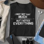 I may not say much but i notice everything t shirt hoodie sweater sweater
