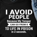 I avoid people because my temper can go from 0 to life in prison in 2 seconds funny t shirt hoodie sweater sweater