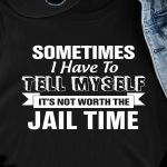 Sometimes i have to tell myself it's not worth the jail time funny t shirt hoodie sweater sweater