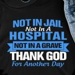Not in jail not in a hospital not in a grave thank god for another day funny t shirt hoodie sweater sweater