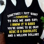 Sometimes i just want someone to hug me and say here is a chocolate and 6 million dollars funny t shirt hoodie sweater sweater