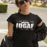 I am who i am and idgaf if you like funny t shirt hoodie sweater sweater