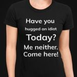 Have you hugged an idiot today me neither come here funny t shirt hoodie sweater sweater