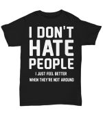 I dont hate people i just feel better when they're not around funny t shirt hoodie sweater sweater