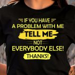 If you have a problem with me tell me not everybody else thanks funny t shirt hoodie sweater sweater