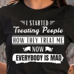 I started treating people how they treat me now everybody is mad funny t shirt hoodie sweater sweater