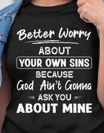 Better worry about your own sins because god aint gonna ask you about mine funny t shirt hoodie sweater sweater